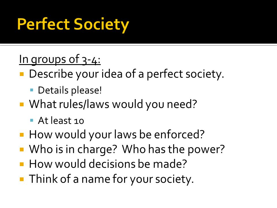 In groups of 3-4:  Describe your idea of a perfect society.  Details please!  What rules/laws would you need?  At least 10  How would your laws b