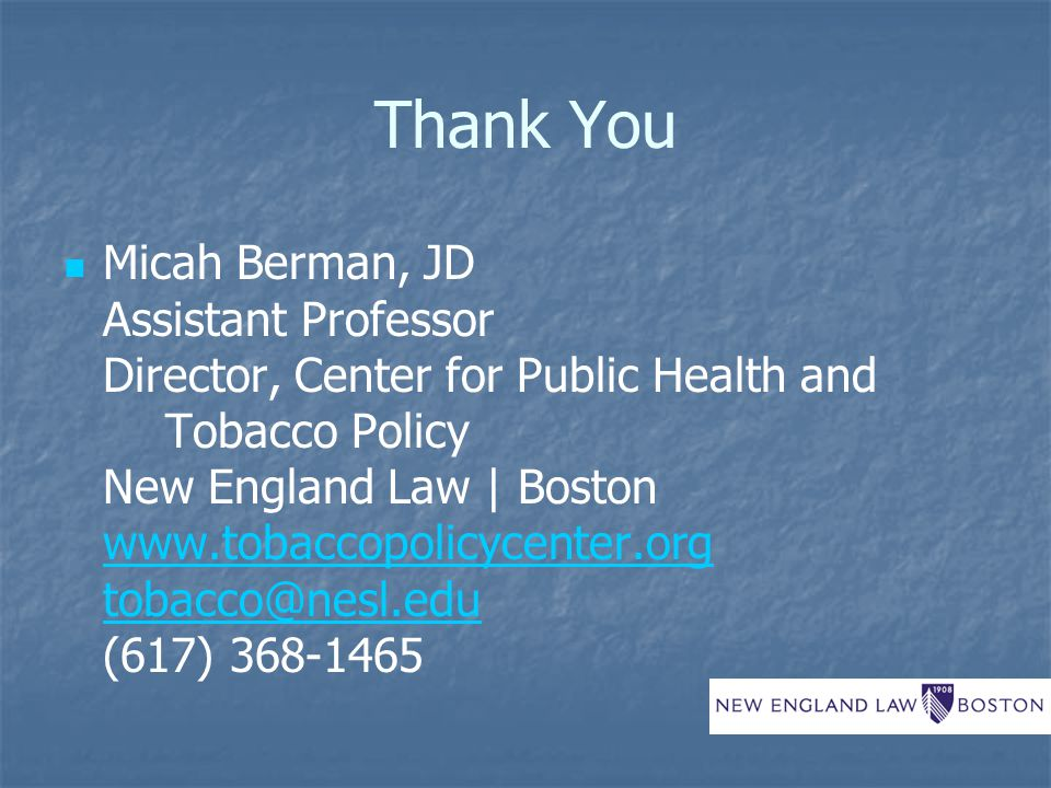 Thank You Micah Berman, JD Assistant Professor Director, Center for Public Health and Tobacco Policy New England Law | Boston www.tobaccopolicycenter.org tobacco@nesl.edu (617) 368-1465