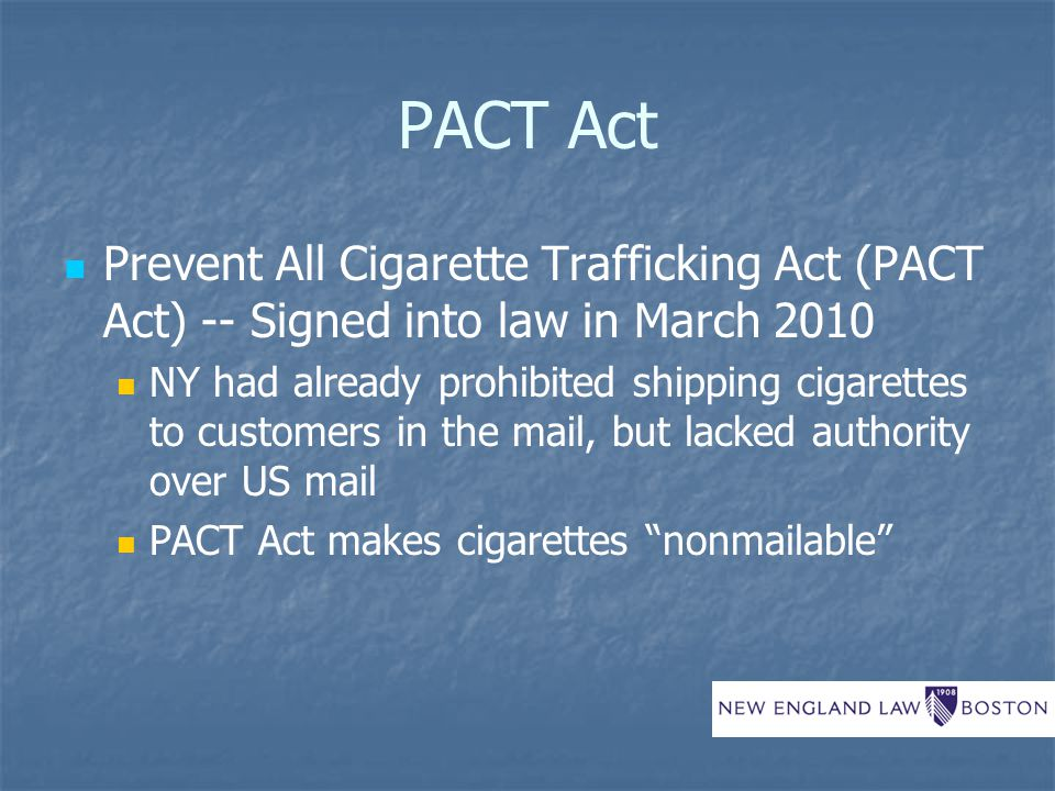 PACT Act Prohibits the mailing of tobacco products unless all applicable taxes have been paid Currently subject to legal challenge Increases penalties for failing to report tobacco sales (Jenkins Act) & strengthens enforcement