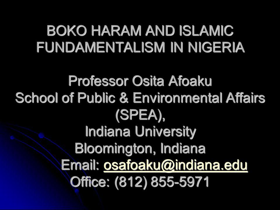 BOKO HARAM AND ISLAMIC FUNDAMENTALISM IN NIGERIA Professor Osita Afoaku School of Public & Environmental Affairs (SPEA), Indiana University Bloomington, Indiana Email: o o o o o ssss aaaa ffff oooo aaaa kkkk uuuu @@@@ iiii nnnn dddd iiii aaaa nnnn aaaa....