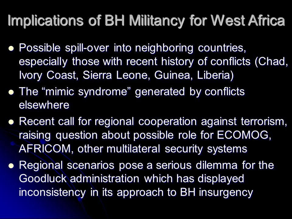 Implications of BH Militancy for West Africa Possible spill-over into neighboring countries, especially those with recent history of conflicts (Chad, Ivory Coast, Sierra Leone, Guinea, Liberia) The mimic syndrome generated by conflicts elsewhere Recent call for regional cooperation against terrorism, raising question about possible role for ECOMOG, AFRICOM, other multilateral security systems Regional scenarios pose a serious dilemma for the Goodluck administration which has displayed inconsistency in its approach to BH insurgency