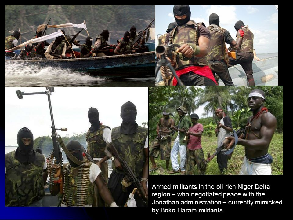 Armed militants in the oil-rich Niger Delta region – who negotiated peace with the Jonathan administration – currently mimicked by Boko Haram militant