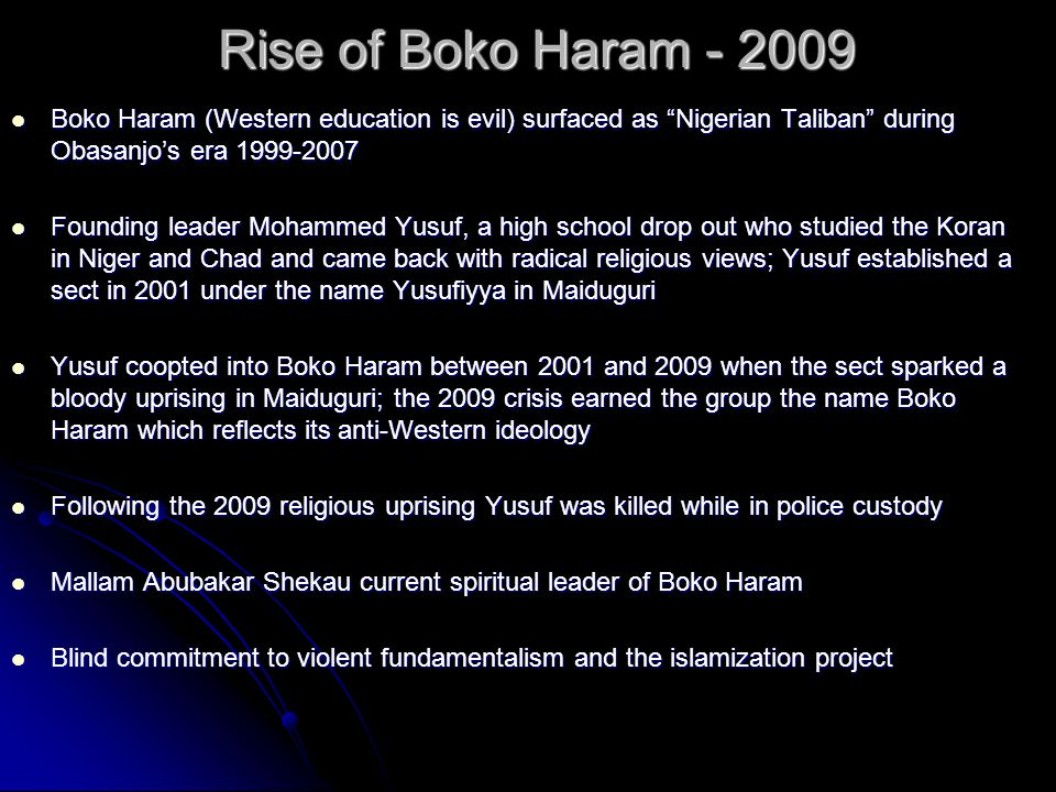 Rise of Boko Haram - 2009 Boko Haram (Western education is evil) surfaced as Nigerian Taliban during Obasanjo's era 1999-2007 Founding leader Mohammed Yusuf, a high school drop out who studied the Koran in Niger and Chad and came back with radical religious views; Yusuf established a sect in 2001 under the name Yusufiyya in Maiduguri Yusuf coopted into Boko Haram between 2001 and 2009 when the sect sparked a bloody uprising in Maiduguri; the 2009 crisis earned the group the name Boko Haram which reflects its anti-Western ideology Following the 2009 religious uprising Yusuf was killed while in police custody Mallam Abubakar Shekau current spiritual leader of Boko Haram Blind commitment to violent fundamentalism and the islamization project