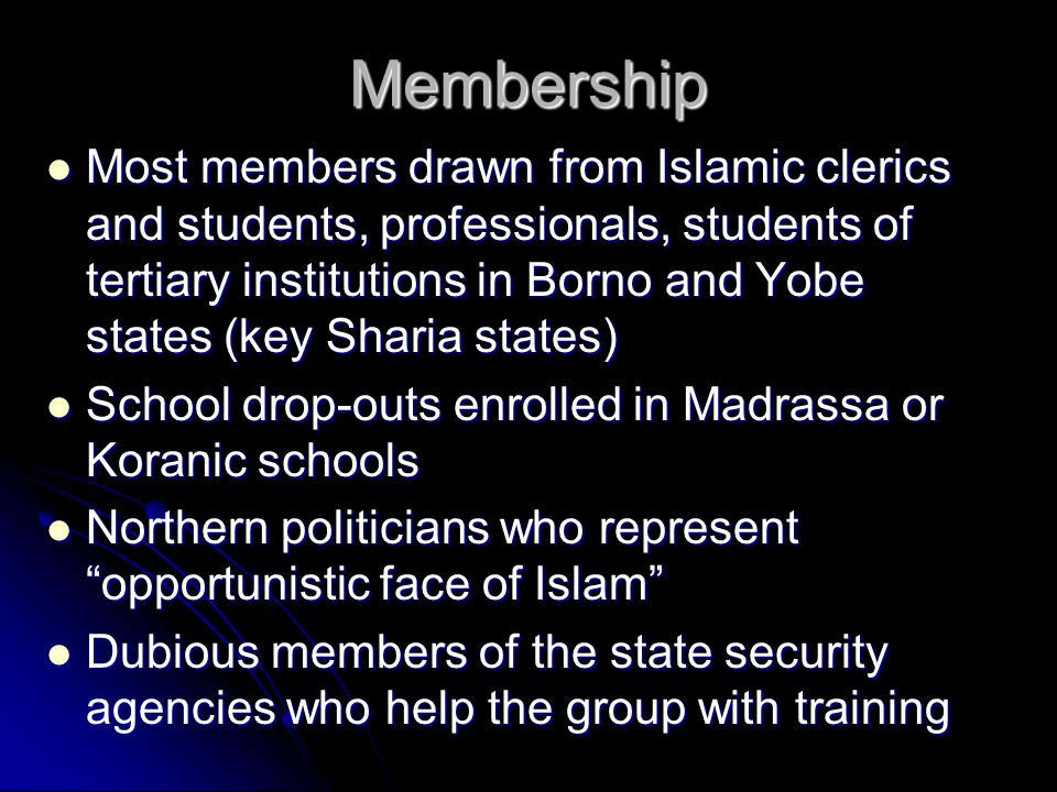 Membership Most members drawn from Islamic clerics and students, professionals, students of tertiary institutions in Borno and Yobe states (key Sharia states) Most members drawn from Islamic clerics and students, professionals, students of tertiary institutions in Borno and Yobe states (key Sharia states) School drop-outs enrolled in Madrassa or Koranic schools School drop-outs enrolled in Madrassa or Koranic schools Northern politicians who represent opportunistic face of Islam Northern politicians who represent opportunistic face of Islam Dubious members of the state security agencies who help the group with training Dubious members of the state security agencies who help the group with training