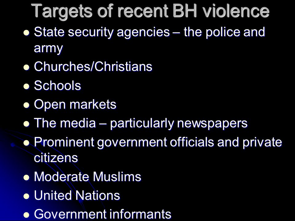 Targets of recent BH violence Targets of recent BH violence State security agencies – the police and army State security agencies – the police and army Churches/Christians Churches/Christians Schools Schools Open markets Open markets The media – particularly newspapers The media – particularly newspapers Prominent government officials and private citizens Prominent government officials and private citizens Moderate Muslims Moderate Muslims United Nations United Nations Government informants Government informants