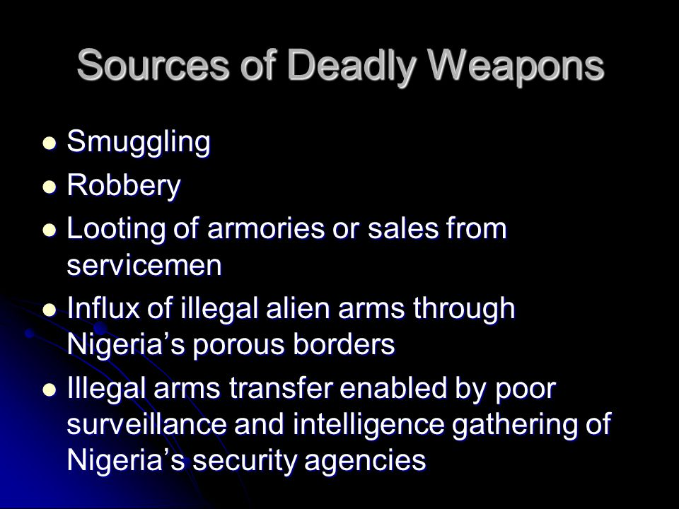 Sources of Deadly Weapons Smuggling Smuggling Robbery Robbery Looting of armories or sales from servicemen Looting of armories or sales from servicemen Influx of illegal alien arms through Nigeria's porous borders Influx of illegal alien arms through Nigeria's porous borders Illegal arms transfer enabled by poor surveillance and intelligence gathering of Nigeria's security agencies Illegal arms transfer enabled by poor surveillance and intelligence gathering of Nigeria's security agencies
