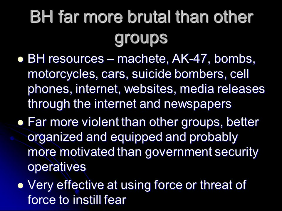 BH far more brutal than other groups BH resources – machete, AK-47, bombs, motorcycles, cars, suicide bombers, cell phones, internet, websites, media releases through the internet and newspapers BH resources – machete, AK-47, bombs, motorcycles, cars, suicide bombers, cell phones, internet, websites, media releases through the internet and newspapers Far more violent than other groups, better organized and equipped and probably more motivated than government security operatives Far more violent than other groups, better organized and equipped and probably more motivated than government security operatives Very effective at using force or threat of force to instill fear Very effective at using force or threat of force to instill fear