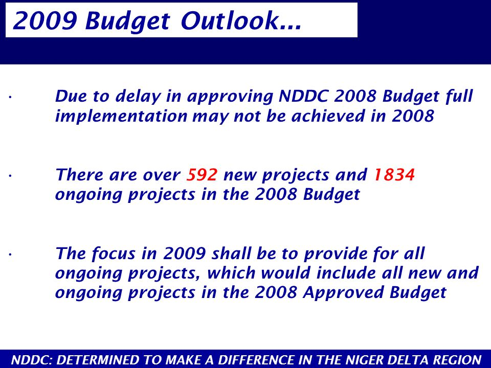 Due to delay in approving NDDC 2008 Budget full implementation may not be achieved in 2008 There are over 592 new projects and 1834 ongoing projects i
