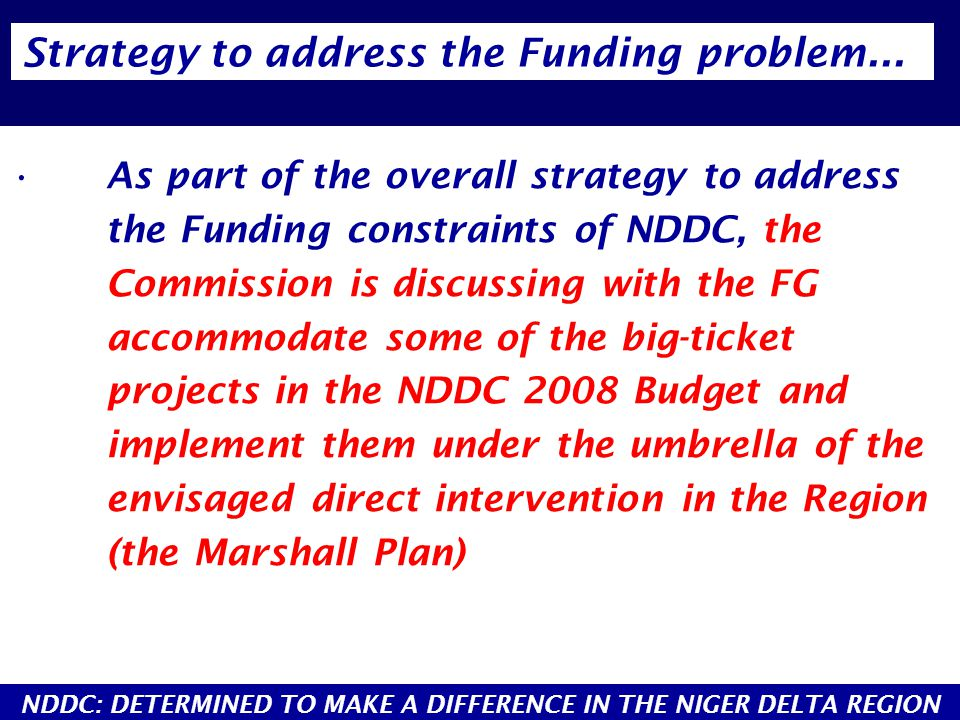 As part of the overall strategy to address the Funding constraints of NDDC, the Commission is discussing with the FG accommodate some of the big-ticket projects in the NDDC 2008 Budget and implement them under the umbrella of the envisaged direct intervention in the Region (the Marshall Plan) Strategy to address the Funding problem...