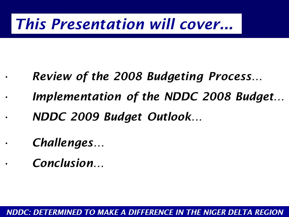 Review of the 2008 Budgeting Process… Implementation of the NDDC 2008 Budget… NDDC 2009 Budget Outlook… Challenges… Conclusion… This Presentation will