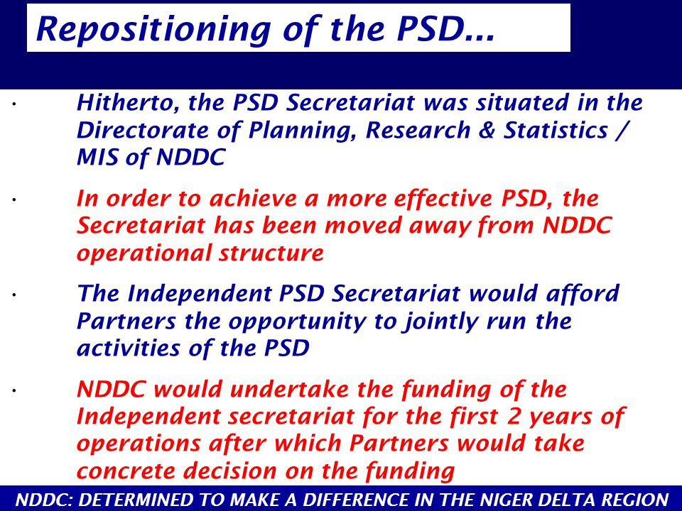 Hitherto, the PSD Secretariat was situated in the Directorate of Planning, Research & Statistics / MIS of NDDC In order to achieve a more effective PSD, the Secretariat has been moved away from NDDC operational structure The Independent PSD Secretariat would afford Partners the opportunity to jointly run the activities of the PSD NDDC would undertake the funding of the Independent secretariat for the first 2 years of operations after which Partners would take concrete decision on the funding Repositioning of the PSD...