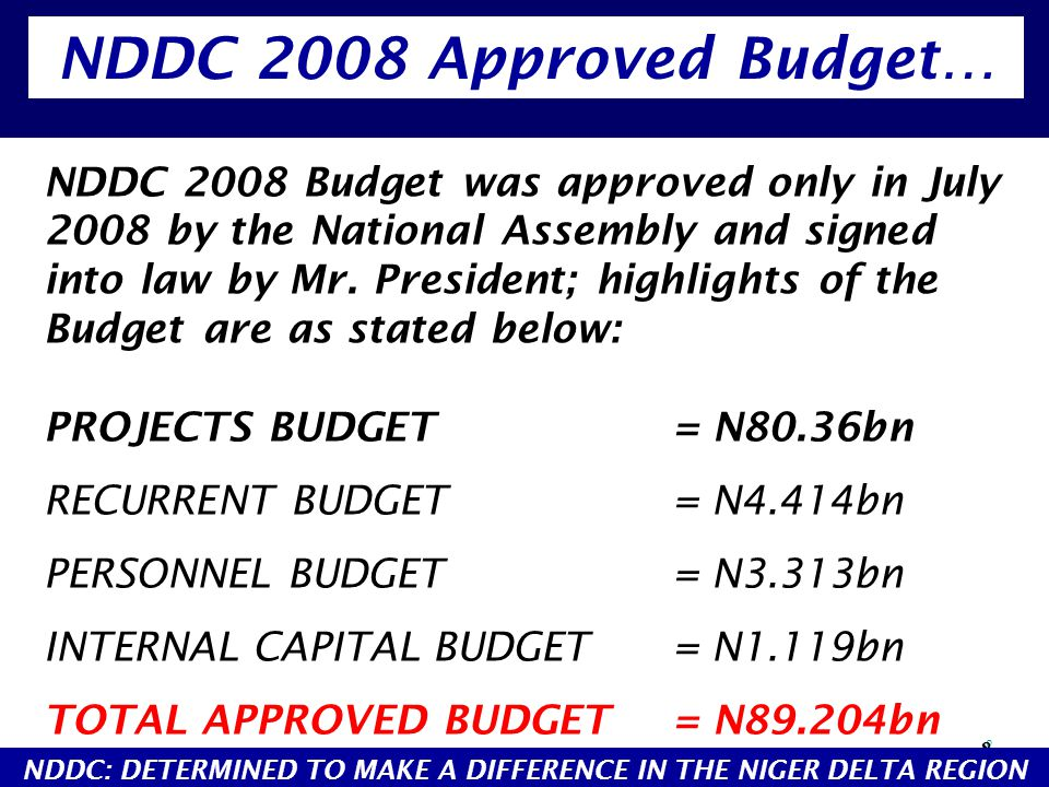 8 8 NDDC 2008 Budget was approved only in July 2008 by the National Assembly and signed into law by Mr. President; highlights of the Budget are as sta