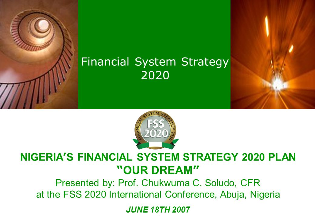 Financial System Strategy 2020 1 NIGERIA ' S FINANCIAL SYSTEM STRATEGY 2020 PLAN OUR DREAM Presented by: Prof.