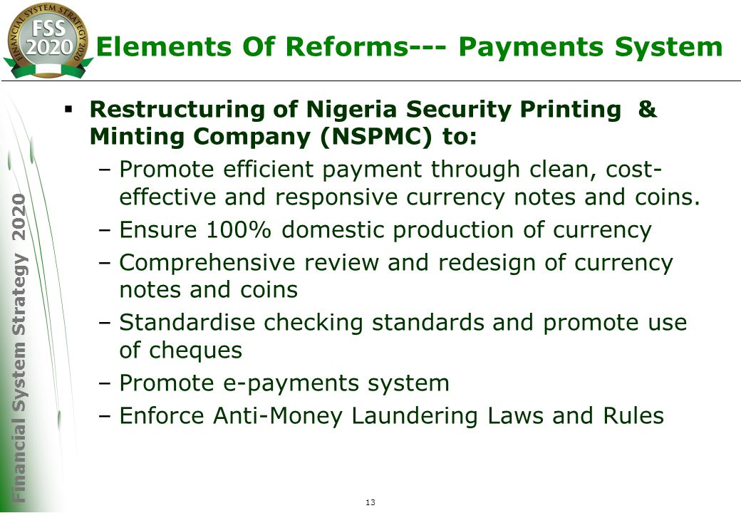Financial System Strategy 2020 13 Elements Of Reforms--- Payments System  Restructuring of Nigeria Security Printing & Minting Company (NSPMC) to: –Promote efficient payment through clean, cost- effective and responsive currency notes and coins.