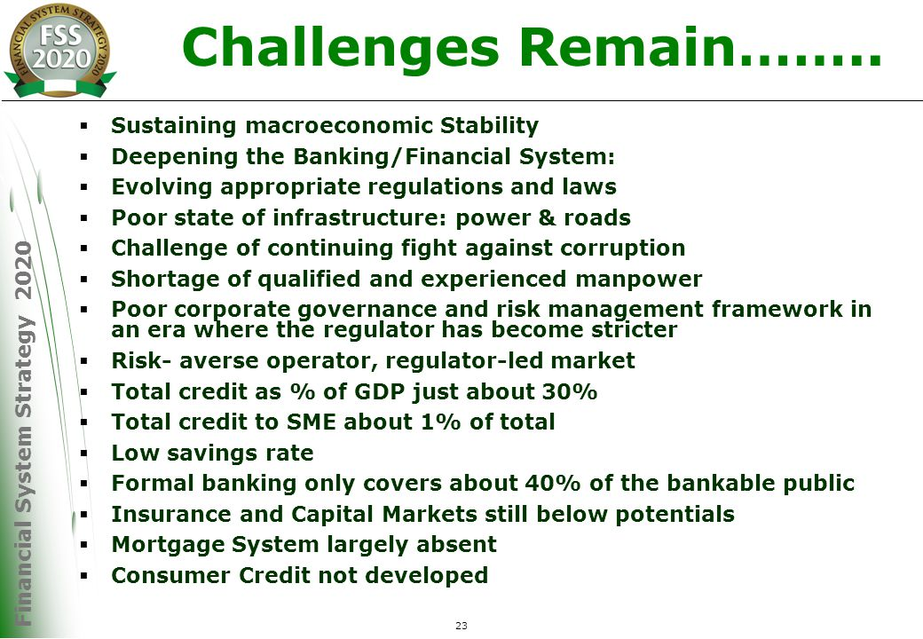 Financial System Strategy 2020 23  Sustaining macroeconomic Stability  Deepening the Banking/Financial System:  Evolving appropriate regulations and laws  Poor state of infrastructure: power & roads  Challenge of continuing fight against corruption  Shortage of qualified and experienced manpower  Poor corporate governance and risk management framework in an era where the regulator has become stricter  Risk- averse operator, regulator-led market  Total credit as % of GDP just about 30%  Total credit to SME about 1% of total  Low savings rate  Formal banking only covers about 40% of the bankable public  Insurance and Capital Markets still below potentials  Mortgage System largely absent  Consumer Credit not developed Challenges Remain……..
