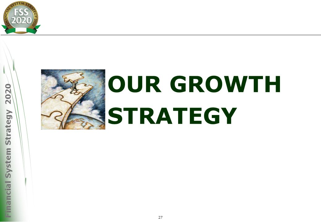Financial System Strategy 2020 27 OUR GROWTH STRATEGY