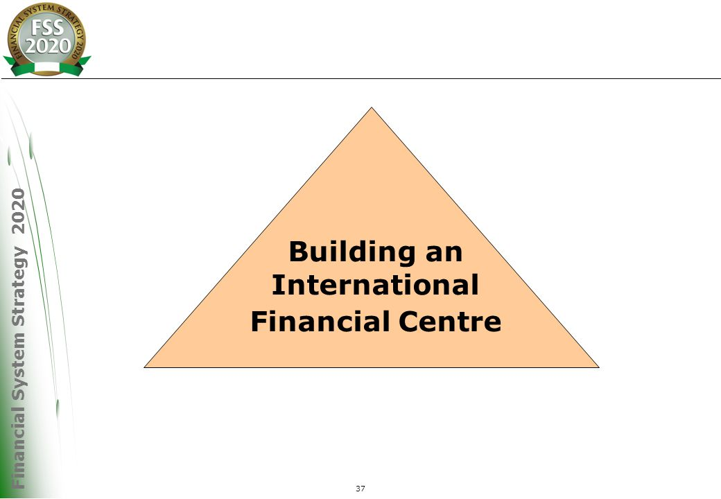 Financial System Strategy 2020 37 Building an International Financial Centre