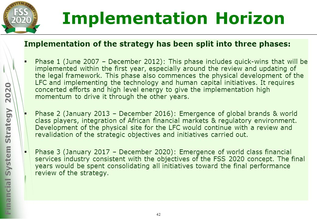 Financial System Strategy 2020 42 Implementation Horizon Implementation of the strategy has been split into three phases:  Phase 1 (June 2007 – December 2012): This phase includes quick-wins that will be implemented within the first year, especially around the review and updating of the legal framework.