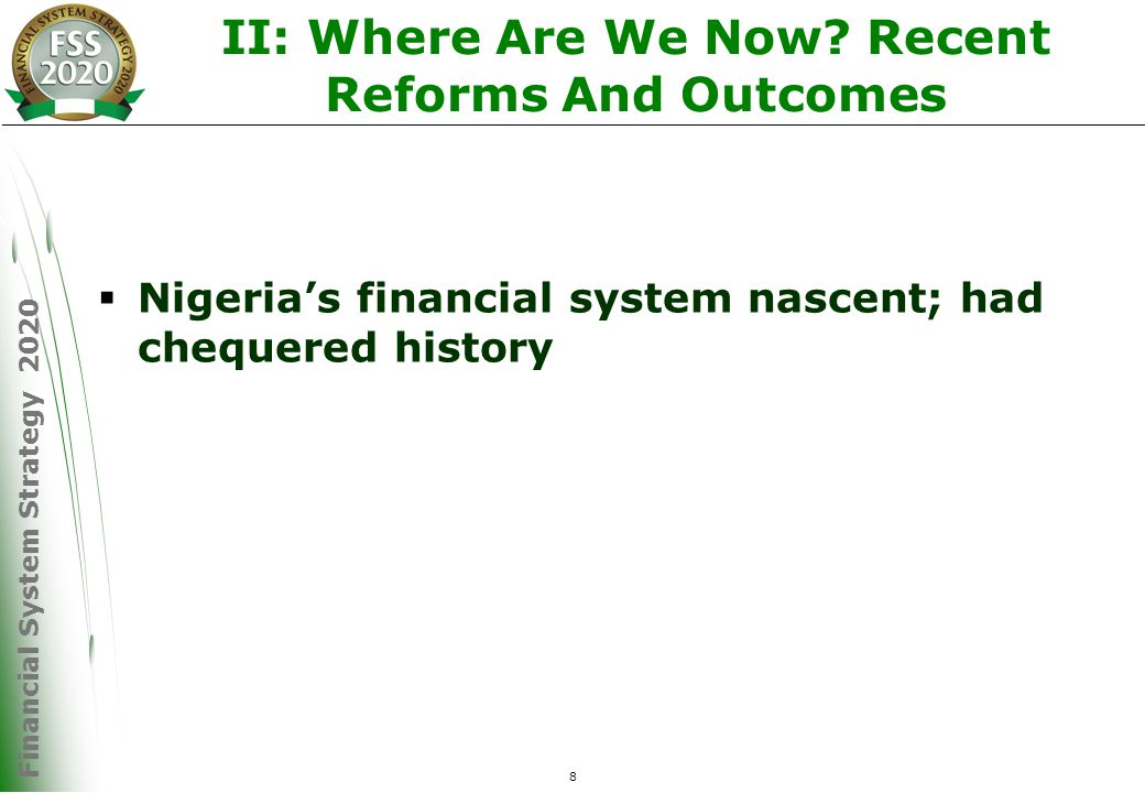 Financial System Strategy 2020 9 Where We Were  Before 2004, Nigeria's financial system could not deliver on its defined roles and was characterised by: –Low aggregate banking credit to the domestic economy (20% as percentage of GDP) –Systemic crisis; growing resort to Central Bank bail Out –Inadequate capital base –Oligopolistic structure -10 (out of 89) banks accounted for over 50% of total banking system asset –Poor corporate governance –Low banking/population density - 1:30,432 –Payment system that encouraged cash-based transactions –Insurance industry was weak, undercapitalized –Pension Funds were largely absent –Stock market was shallow