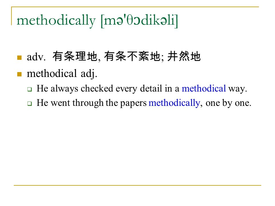 methodically [m ə θ ɔ dik ə li] adv.有条理地, 有条不紊地 ; 井然地 methodical adj.