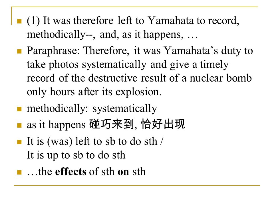 (1) It was therefore left to Yamahata to record, methodically--, and, as it happens, … Paraphrase: Therefore, it was Yamahata's duty to take photos systematically and give a timely record of the destructive result of a nuclear bomb only hours after its explosion.