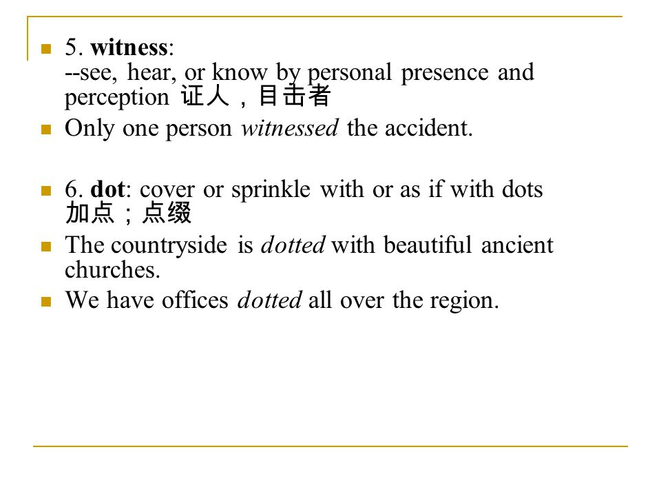 5. witness: --see, hear, or know by personal presence and perception 证人,目击者 Only one person witnessed the accident. 6. dot: cover or sprinkle with or