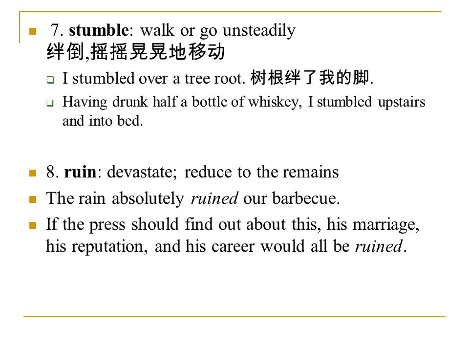 7.stumble: walk or go unsteadily 绊倒, 摇摇晃晃地移动  I stumbled over a tree root.