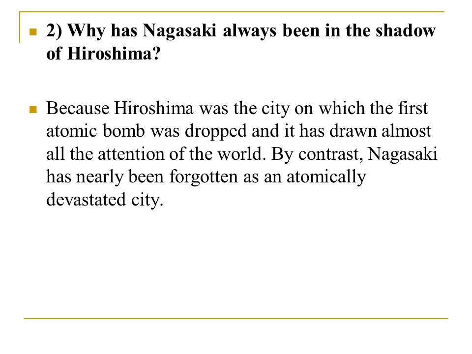 2) Why has Nagasaki always been in the shadow of Hiroshima? Because Hiroshima was the city on which the first atomic bomb was dropped and it has drawn