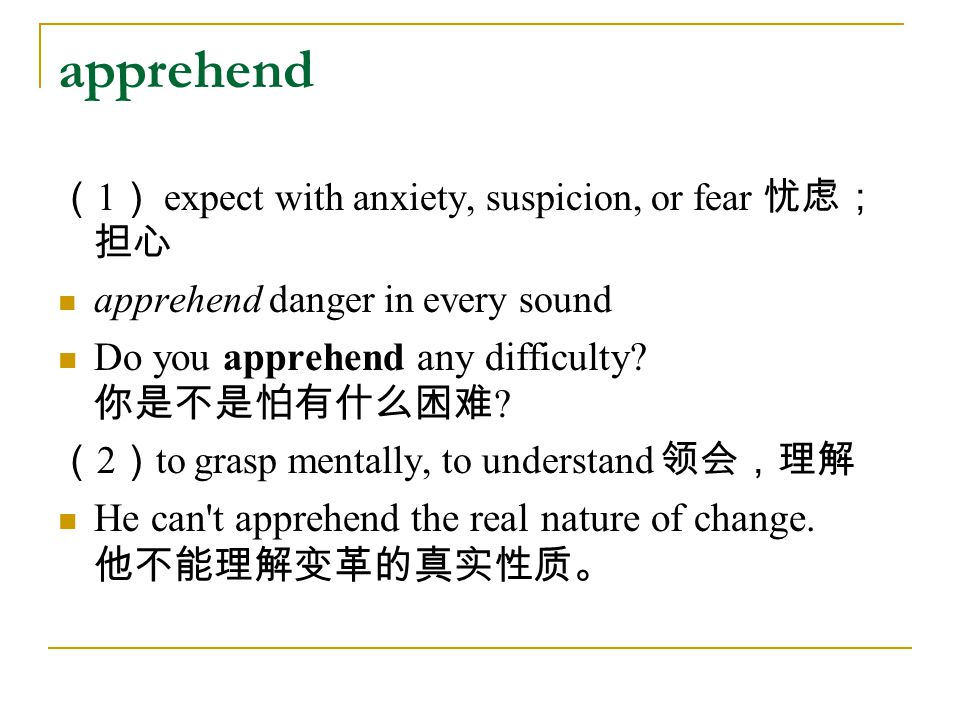 apprehend ( 1 ) expect with anxiety, suspicion, or fear 忧虑; 担心 apprehend danger in every sound Do you apprehend any difficulty? 你是不是怕有什么困难 ? ( 2 ) to