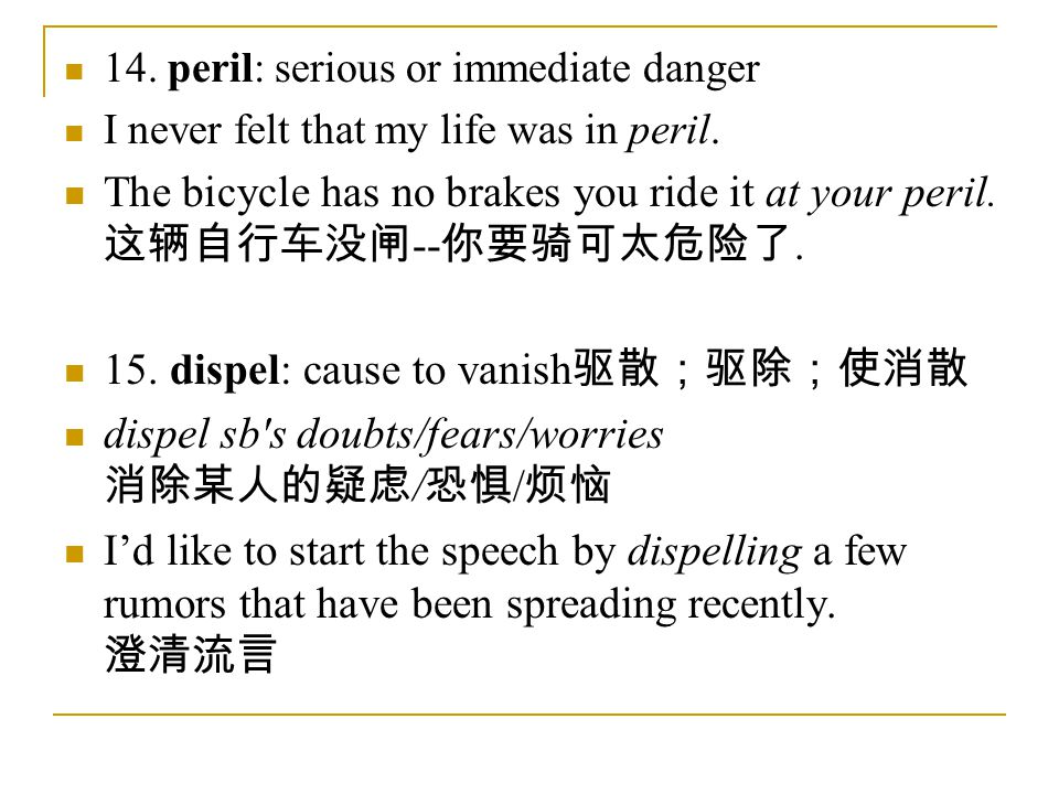 14. peril: serious or immediate danger I never felt that my life was in peril.