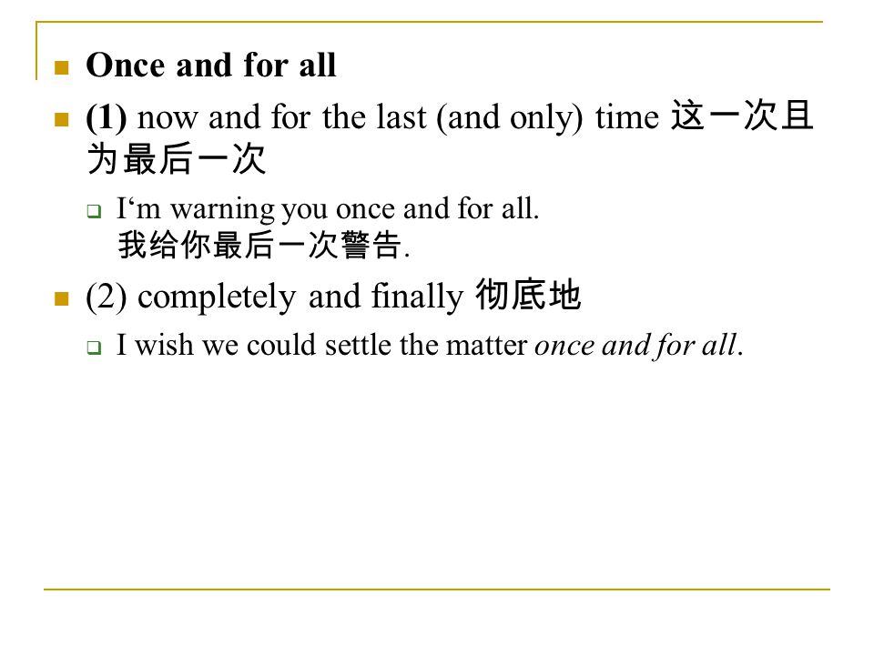 Once and for all (1) now and for the last (and only) time 这一次且 为最后一次  I'm warning you once and for all.