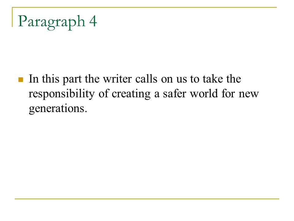 Paragraph 4 In this part the writer calls on us to take the responsibility of creating a safer world for new generations.