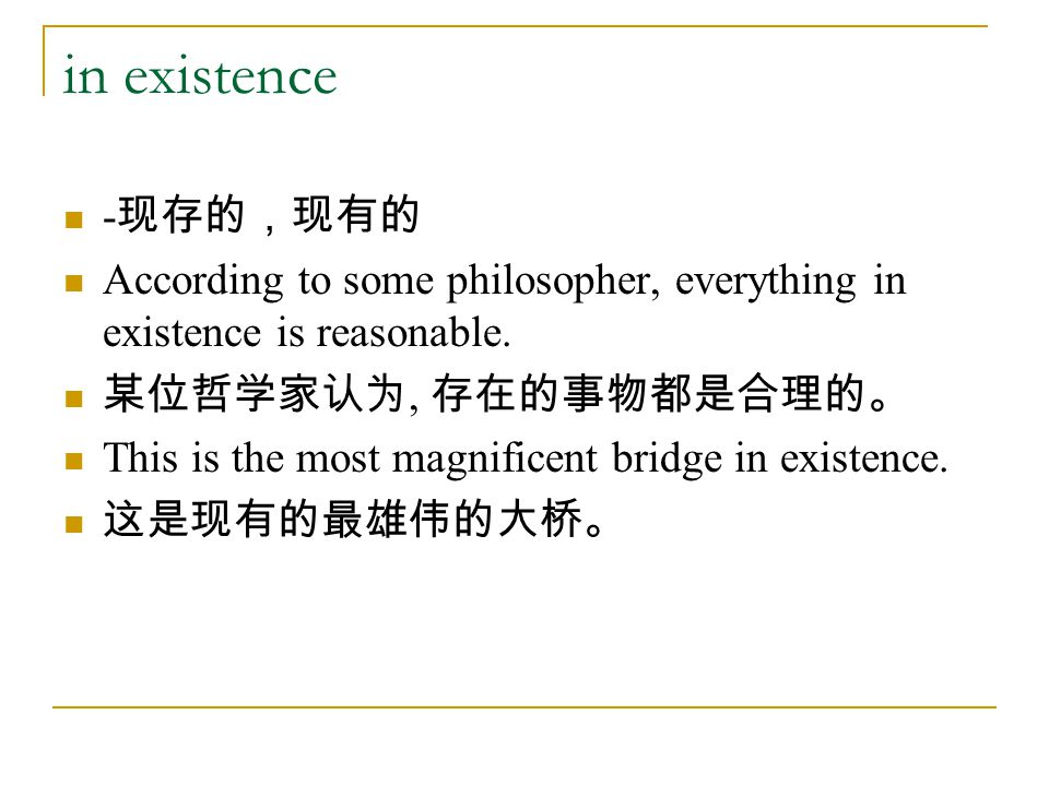 in existence - 现存的,现有的 According to some philosopher, everything in existence is reasonable. 某位哲学家认为, 存在的事物都是合理的。 This is the most magnificent bridge