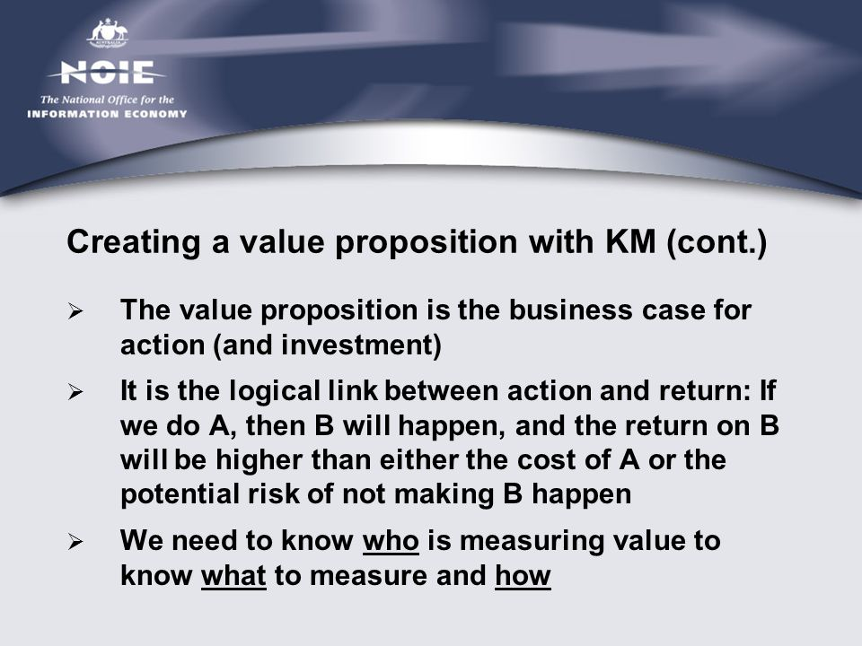 Creating a value proposition with KM (cont.)  The value proposition is the business case for action (and investment)  It is the logical link between