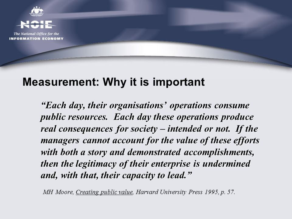"Measurement: Why it is important ""Each day, their organisations' operations consume public resources. Each day these operations produce real consequen"