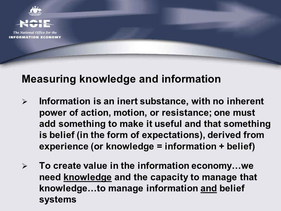 Measuring knowledge and information knowledge = information + belief  Information is an inert substance, with no inherent power of action, motion, or