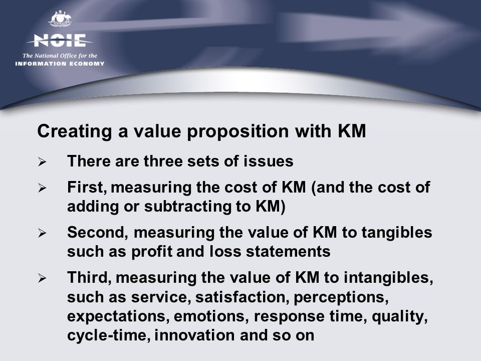 Creating a value proposition with KM  There are three sets of issues  First, measuring the cost of KM (and the cost of adding or subtracting to KM)