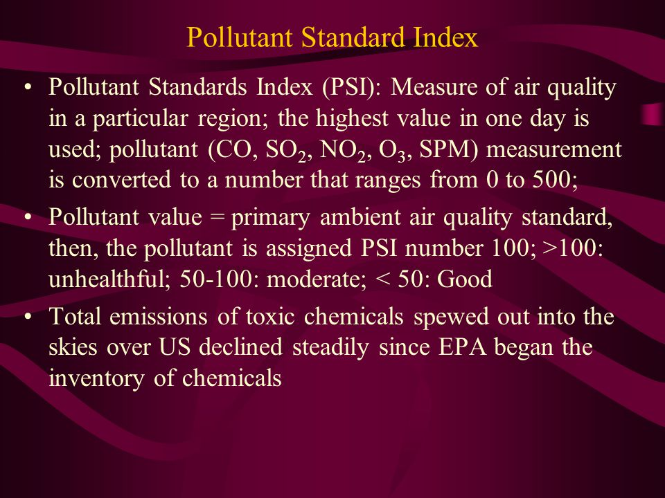 Pollutant Standard Index Pollutant Standards Index (PSI): Measure of air quality in a particular region; the highest value in one day is used; pollutant (CO, SO 2, NO 2, O 3, SPM) measurement is converted to a number that ranges from 0 to 500; Pollutant value = primary ambient air quality standard, then, the pollutant is assigned PSI number 100; >100: unhealthful; 50-100: moderate; < 50: Good Total emissions of toxic chemicals spewed out into the skies over US declined steadily since EPA began the inventory of chemicals