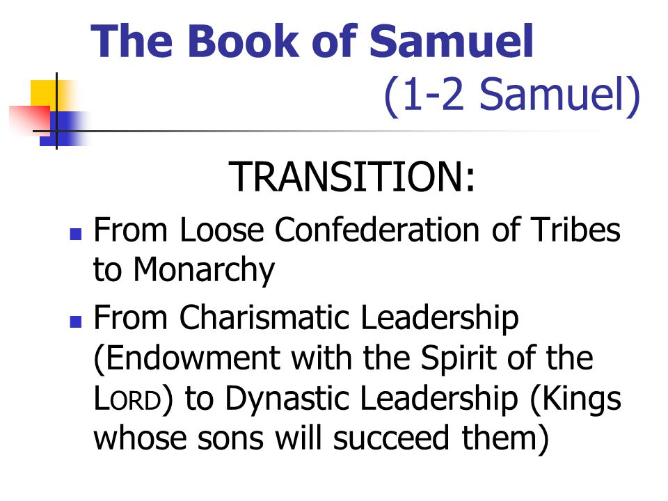 The Book of Samuel (1-2 Samuel) TRANSITION: From Loose Confederation of Tribes to Monarchy From Charismatic Leadership (Endowment with the Spirit of the L ORD ) to Dynastic Leadership (Kings whose sons will succeed them)