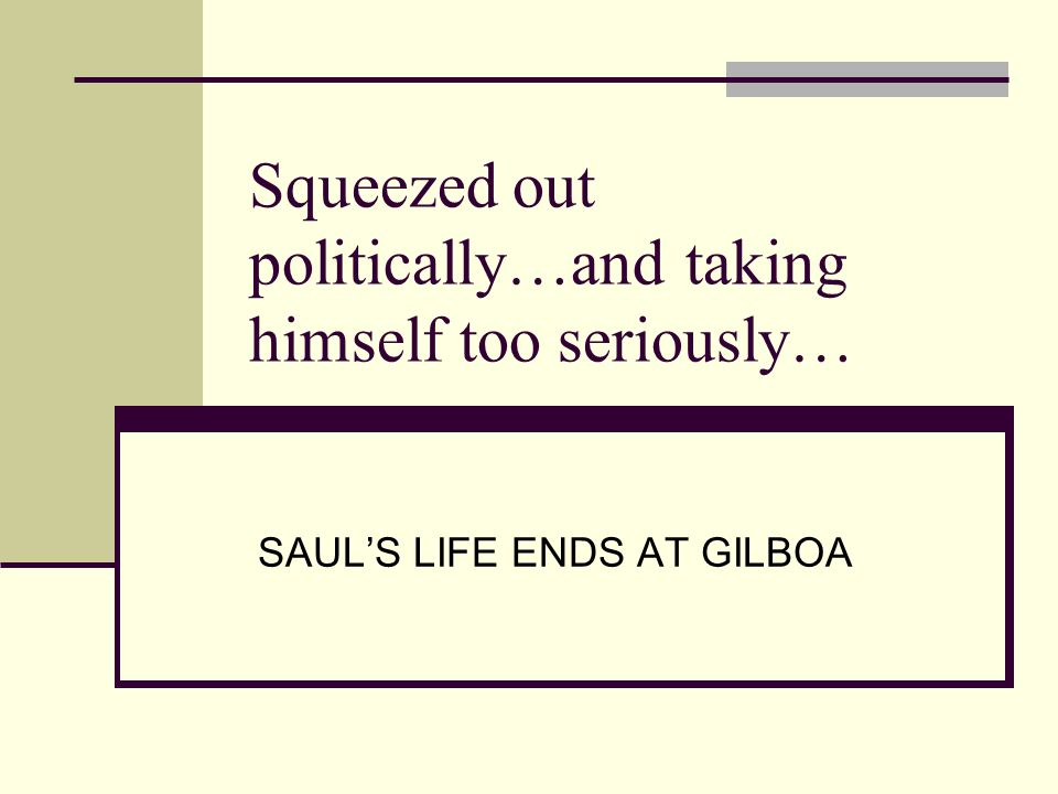 Squeezed out politically…and taking himself too seriously… SAUL'S LIFE ENDS AT GILBOA