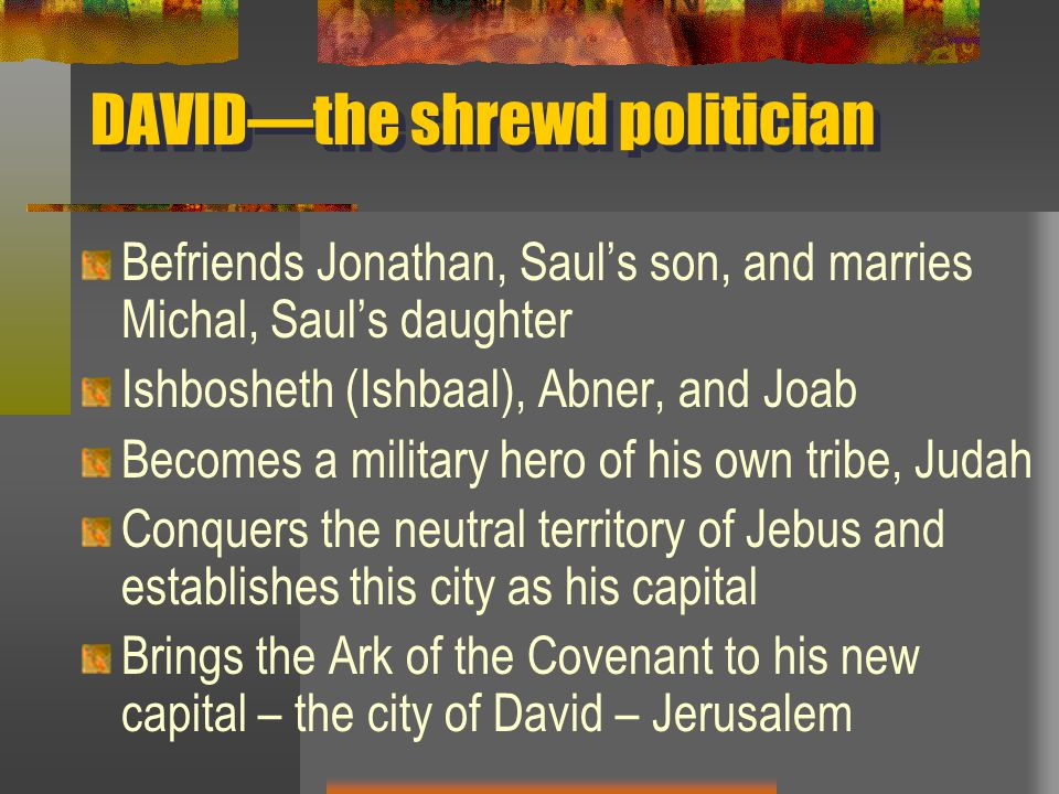 DAVID—the shrewd politician Befriends Jonathan, Saul's son, and marries Michal, Saul's daughter Ishbosheth (Ishbaal), Abner, and Joab Becomes a military hero of his own tribe, Judah Conquers the neutral territory of Jebus and establishes this city as his capital Brings the Ark of the Covenant to his new capital – the city of David – Jerusalem