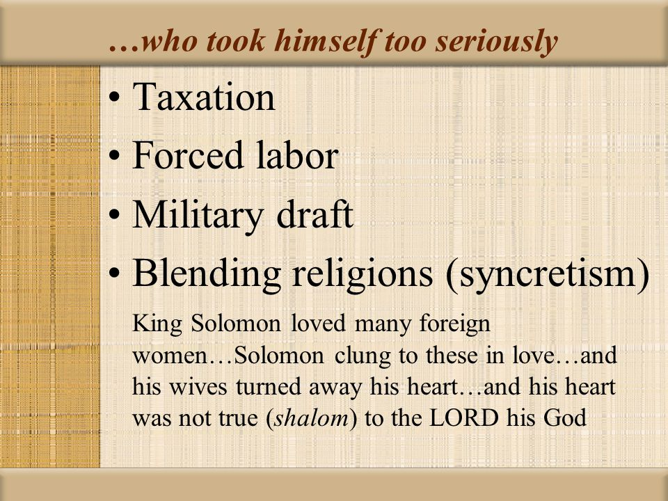 …who took himself too seriously Taxation Forced labor Military draft Blending religions (syncretism) King Solomon loved many foreign women…Solomon clung to these in love…and his wives turned away his heart…and his heart was not true (shalom) to the LORD his God