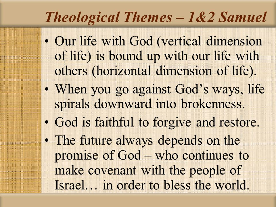 Theological Themes – 1&2 Samuel Our life with God (vertical dimension of life) is bound up with our life with others (horizontal dimension of life).