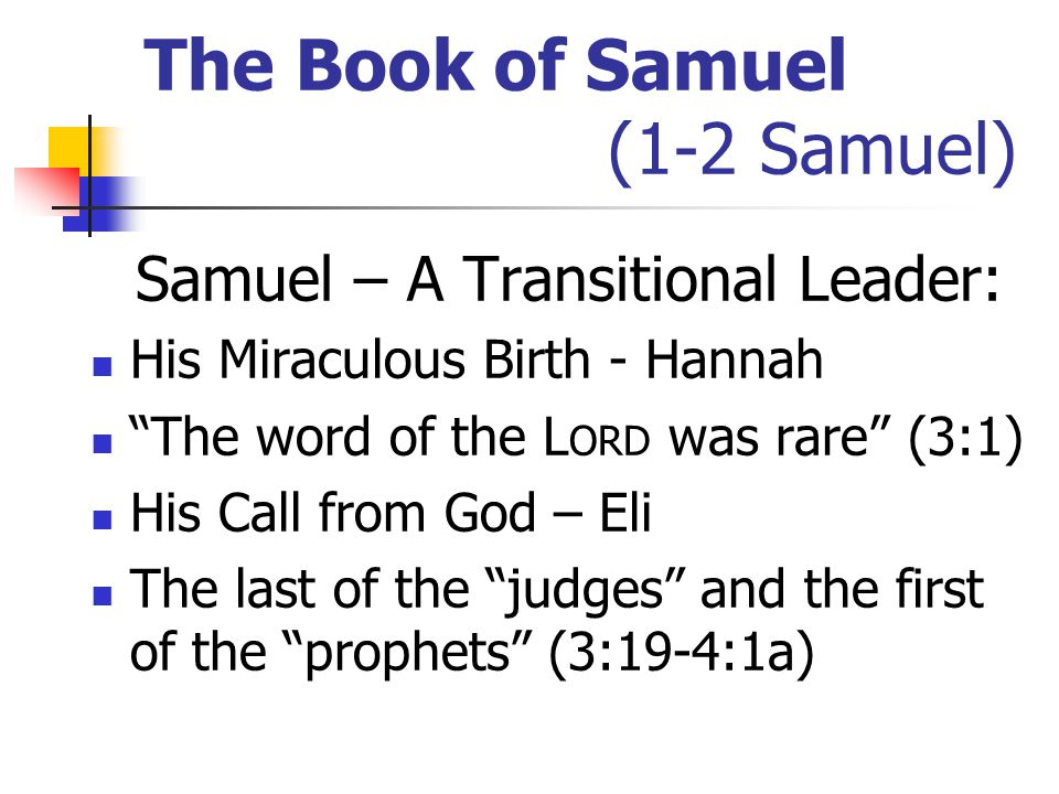 The Book of Samuel (1-2 Samuel) Samuel – A Transitional Leader: His Miraculous Birth - Hannah The word of the L ORD was rare (3:1) His Call from God – Eli The last of the judges and the first of the prophets (3:19-4:1a)