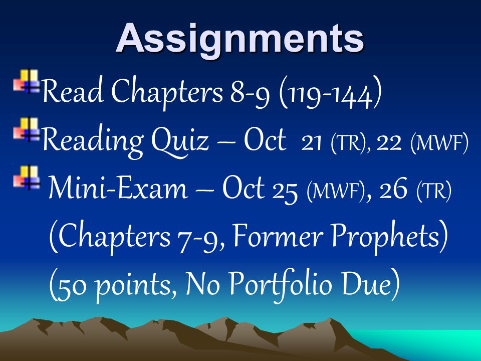 Assignments Read Chapters 8-9 (119-144) Reading Quiz – Oct 21 (TR), 22 (MWF) Mini-Exam – Oct 25 (MWF), 26 (TR) (Chapters 7-9, Former Prophets) (50 points, No Portfolio Due)