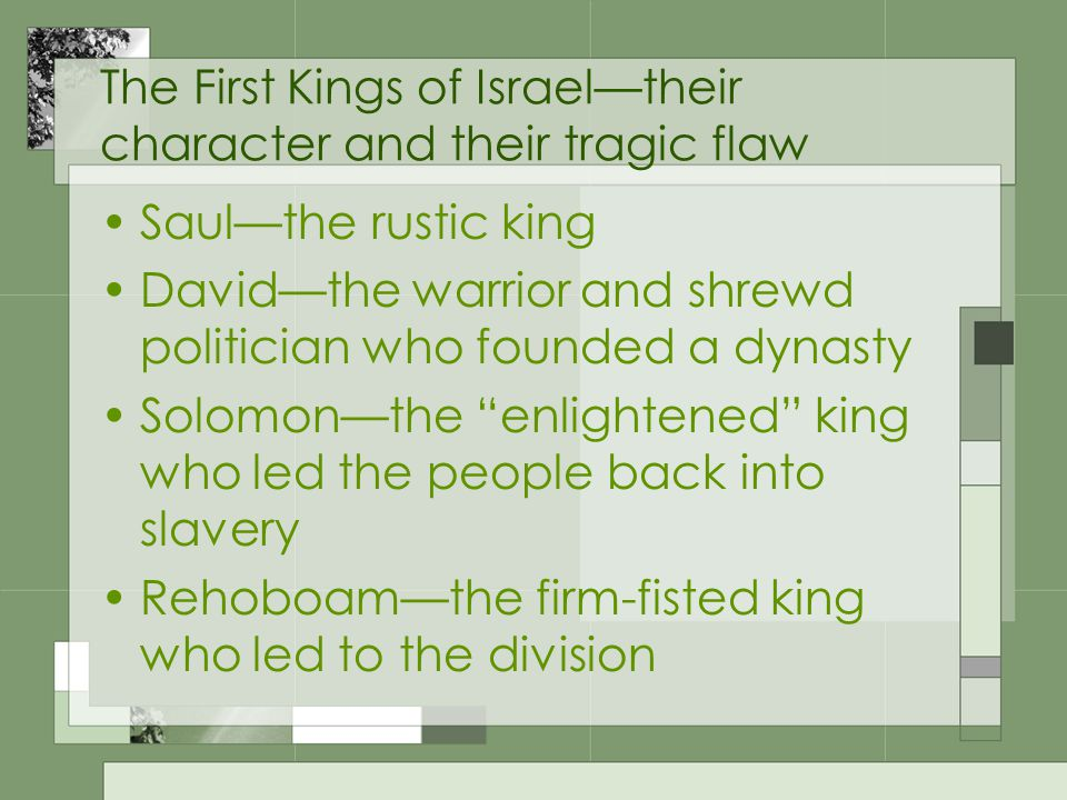 The First Kings of Israel—their character and their tragic flaw Saul—the rustic king David—the warrior and shrewd politician who founded a dynasty Solomon—the enlightened king who led the people back into slavery Rehoboam—the firm-fisted king who led to the division