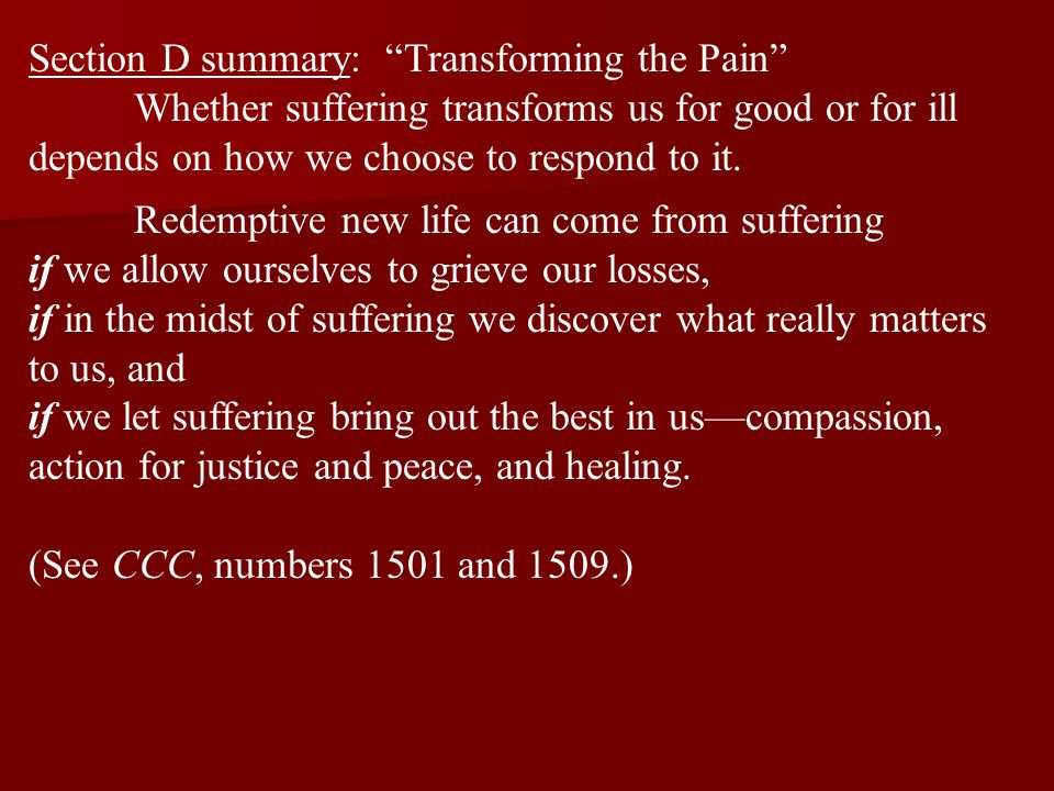 """Section D summary: """"Transforming the Pain"""" Whether suffering transforms us for good or for ill depends on how we choose to respond to it. Redemptive n"""