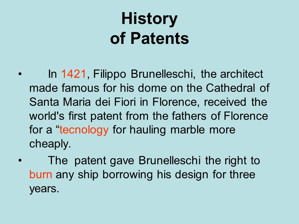 History of Patents In 1421, Filippo Brunelleschi, the architect made famous for his dome on the Cathedral of Santa Maria dei Fiori in Florence, received the world s first patent from the fathers of Florence for a tecnology for hauling marble more cheaply.