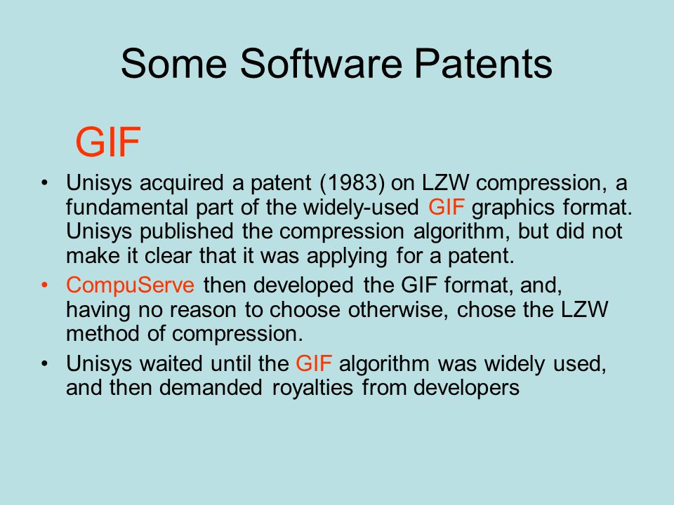 Some Software Patents GIF Unisys acquired a patent (1983) on LZW compression, a fundamental part of the widely-used GIF graphics format.