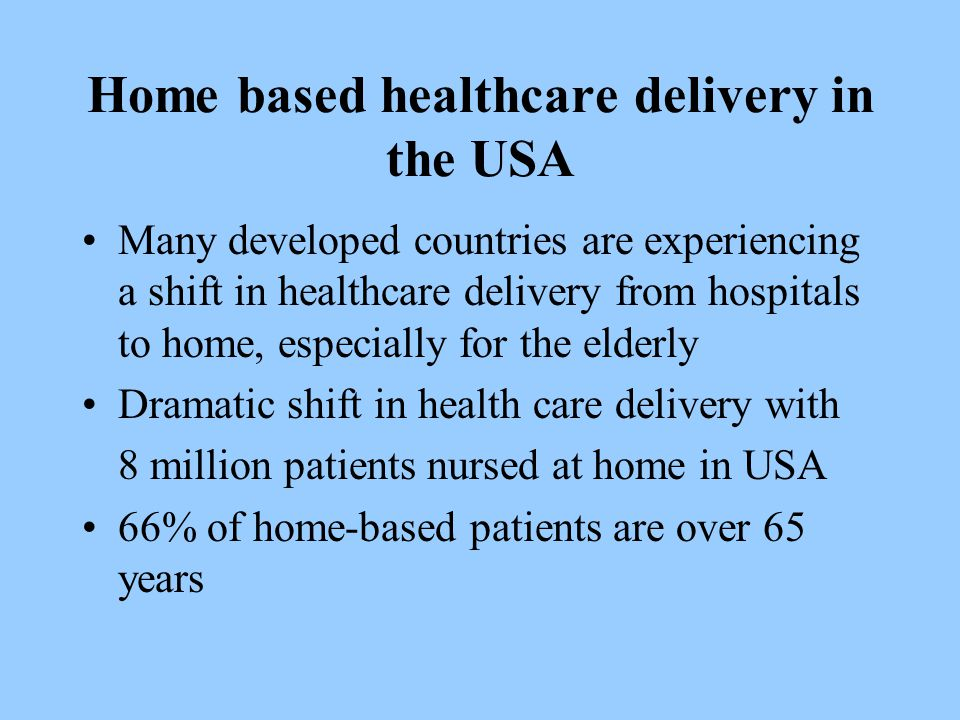 Home based healthcare delivery in the USA Many developed countries are experiencing a shift in healthcare delivery from hospitals to home, especially